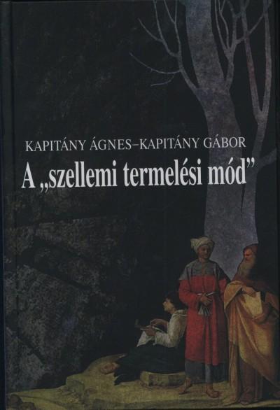 """Kapitány Ágnes - Kapitány Gábor - A """"szellemi termelési mód"""""""