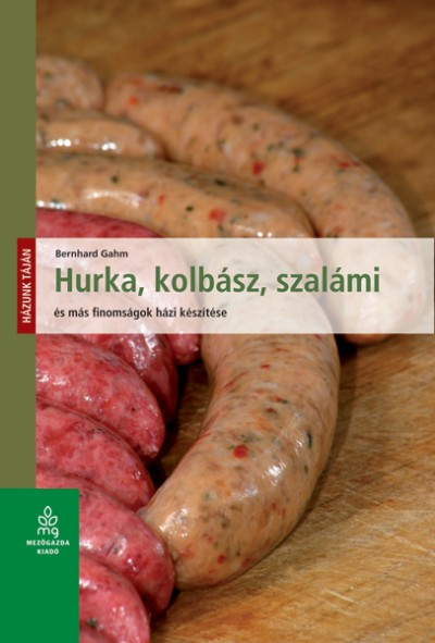 Bernhard Gahm - Hurka, kolbász, szalámi és más finomságok házi készítése