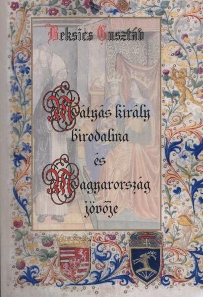 Beksics Gusztáv - Mátyás király birodalma és Magyarország jövője