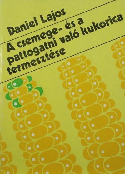 Daniel Lajos - A csemege- és a pattogatni vlaó kukorica termesztése