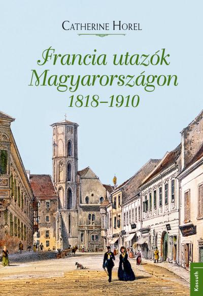 Catherine Horel - Francia utazók Magyarországon 1818-1910