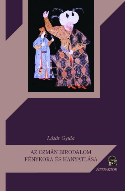 Lázár Gyula - Az Ozmán Birodalom fénykora és hanyatlása