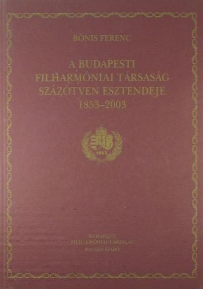 Bónis Ferenc - A Budapesti Filharmóniai Társaság százötven esztendeje 1853-2003