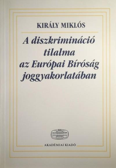 Dr. Király Miklós - A diszkrimináció tilalma az Európai Bíróság joggyakorlatában