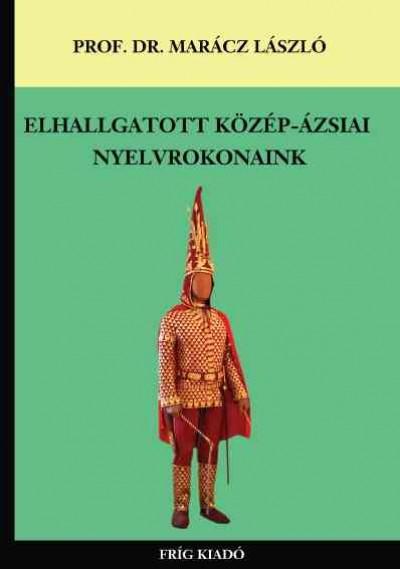 Prof. Dr. Marácz László - Elhallgatott közép-ázsiai nyelvrokonaink
