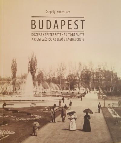 Csepely-Knorr Luca - Budapest közparképítészetének története a kiegyezéstől az első világháborúig