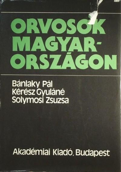 Bánlaky Pál - Kérész Gyuláné - Solymosi Zsuzsanna - Orvosok Magyarországon