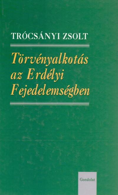 Trócsányi Zsolt - Törvényalkotás az Erdélyi Fejedelemségben