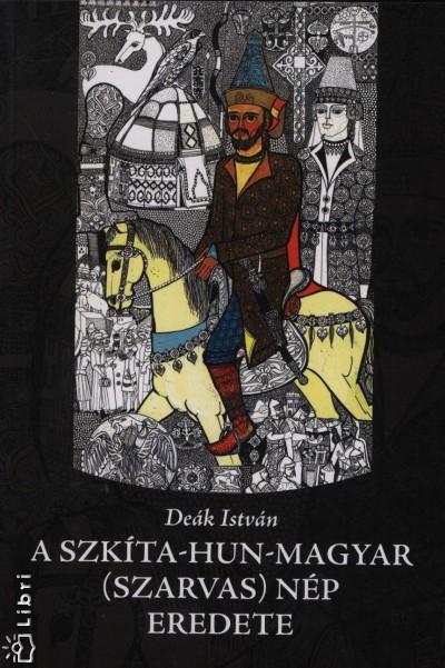 Deák István - A szkíta-hun-magyar (szarvas) nép eredete