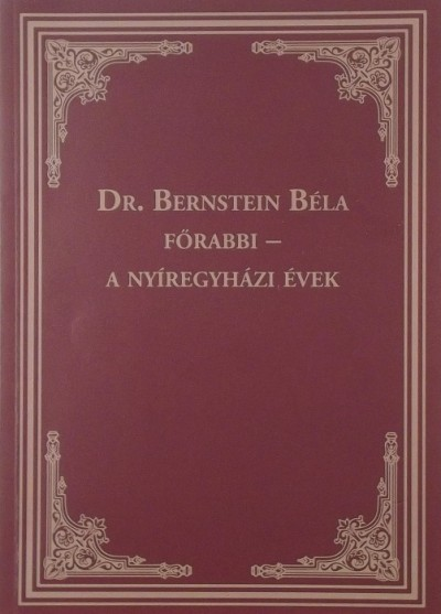 Dr. Bernstein Béla - Tímár Éva  (Szerk.) - Dr. Bernstein Béla főrabbi - A nyíregyházi évek