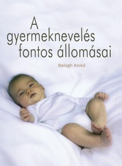 Balogh Anikó - A gyermeknevelés fontos állomásai I.