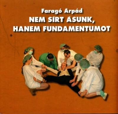 Faragó Árpád - Nem sírt ásunk, hanem fundamentumot