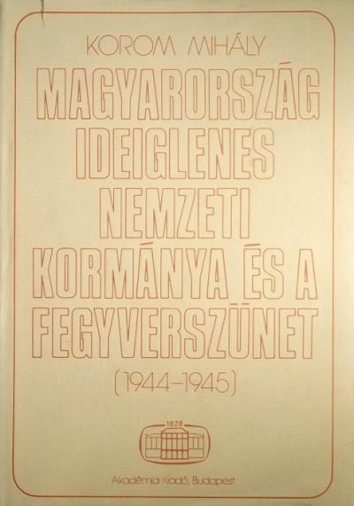 Korom Mihály - Magyarország ideiglenes Nemzeti Kormánya és a fegyverszünet (1944-1945)