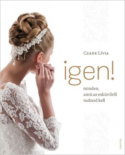 Czank Lívia - Igen! - Minden, amit az esküvőről tudnod kell