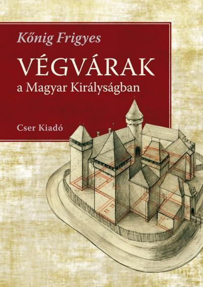 Kőnig Frigyes - Végvárak a Magyar Királyságban