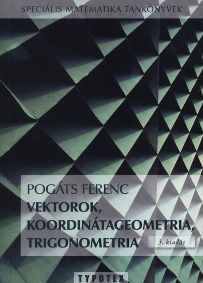 Pogáts Ferenc - Vektorok, koordinátageometria, trigonometria