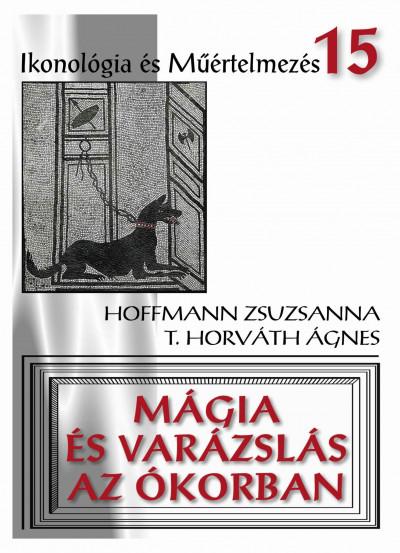 Hoffmann Zsuzsanna - T. Horváth Ágnes - Mágia és varázslás az ókorban