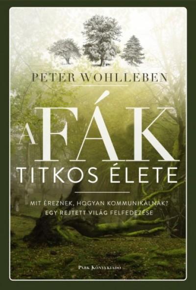 Wohlleben Peter - A fák titkos élete - Mit éreznek, hogyan kommunikálnak? Egy rejtett világ felfedezése