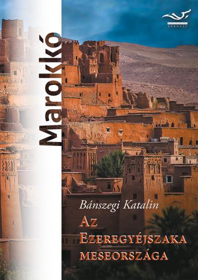 Bánszegi Katalin - Az ezeregyéjszaka meseországa - Marokkó