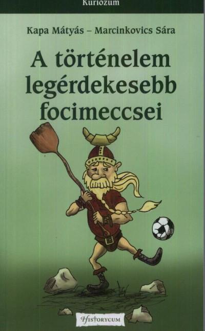 Kapa Mátyás - Marcinkovics Sára - A történelem legérdekesebb focimeccsei