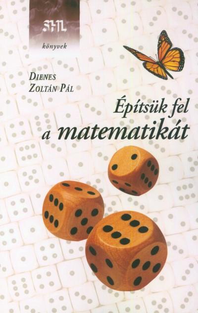 Dienes Zoltán Pál - Építsük fel a matematikát