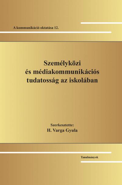 H. Varga Gyula  (Szerk.) - Személyközi és médiakommunikációs tudatosság az iskolában