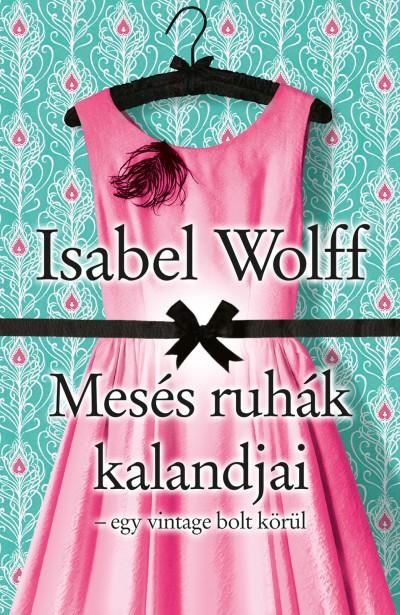 Dezsényi Katalin(Szerk.) - Erdélyi Z. Ágnes(Szerk.) - Isabel Wolff - Mesés ruhák kalandjai
