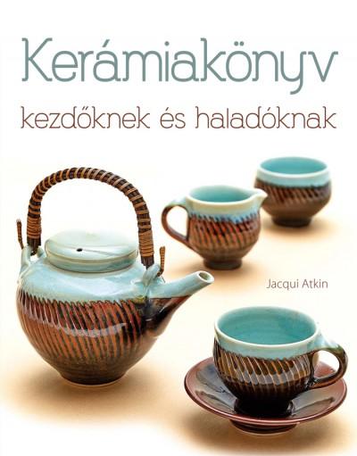 Jacqui Atkin - Kerámiakönyv kezdőknek és haladóknak