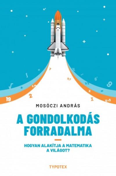 Mosóczi András - A gondolkodás forradalma - Hogyan alakítja a matematika a világot?