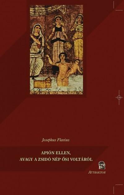 Josephus Flavius - Apión ellen, avagy a zsidó nép ősi voltáról