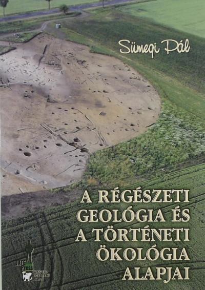 Sümegi Pál - A régészeti geológia és a történeti ökológia alapjai
