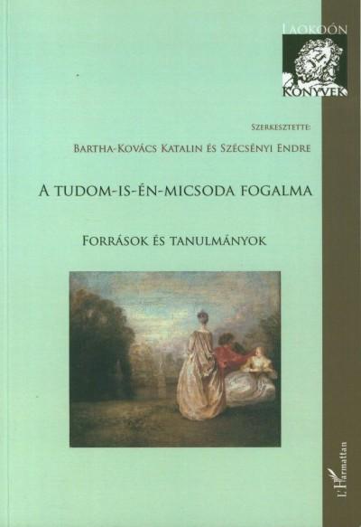 Bartha-Kovács Katalin  (Szerk.) - Szécsényi Endre  (Szerk.) - A tudom-is-én-micsoda fogalma - Források és tanulmányok